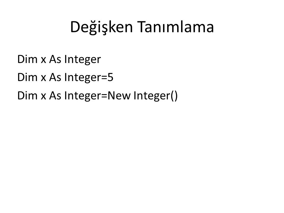 Değişken Tanımlama Dim x As Integer Dim x As Integer=5 Dim x As Integer=New Integer()