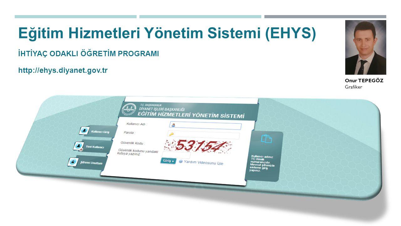 EHYS İHTİYAÇ ODAKLI ÖĞRETİM PROGRAMI Eğitim Hizmetleri Yönetim Sistemi (EHYS) http://ehys.diyanet.gov.tr Onur TEPEGÖZ Grafiker