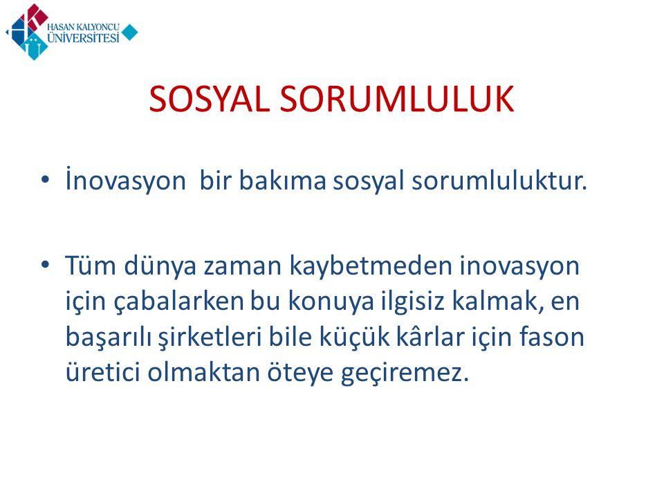 SOSYAL SORUMLULUK İnovasyon bir bakıma sosyal sorumluluktur.