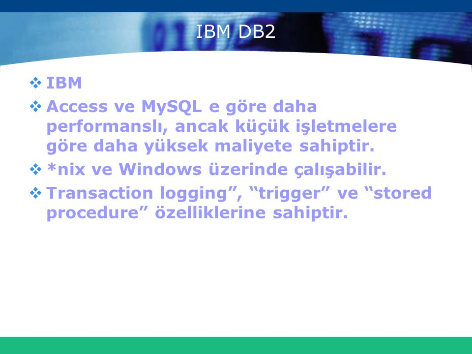 IBM DB2  IBM  Access ve MySQL e göre daha performanslı, ancak küçük işletmelere göre daha yüksek maliyete sahiptir.  *nix ve Windows üzerinde çalış