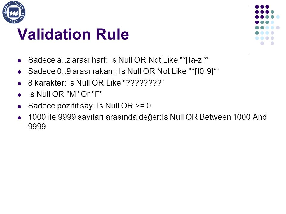 Validation Rule Sadece a..z arası harf: Is Null OR Not Like *[!a-z]* Sadece 0..9 arası rakam: Is Null OR Not Like *[!0-9]* 8 karakter: Is Null OR Like ???????? Is Null OR M Or F Sadece pozitif sayı Is Null OR >= 0 1000 ile 9999 sayıları arasında değer:Is Null OR Between 1000 And 9999