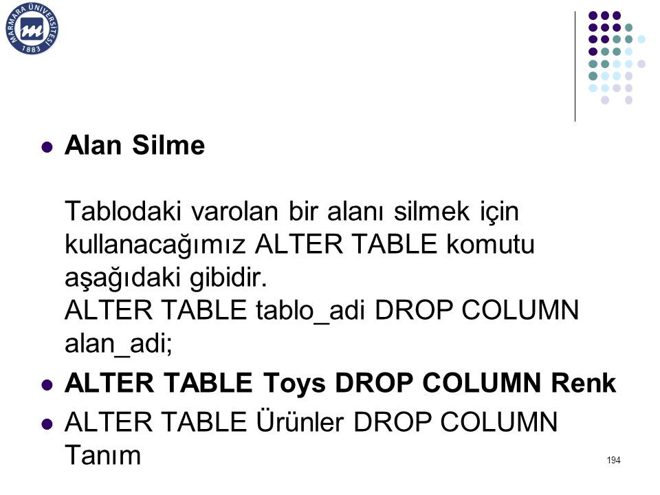 Alan Silme Tablodaki varolan bir alanı silmek için kullanacağımız ALTER TABLE komutu aşağıdaki gibidir. ALTER TABLE tablo_adi DROP COLUMN alan_adi; AL