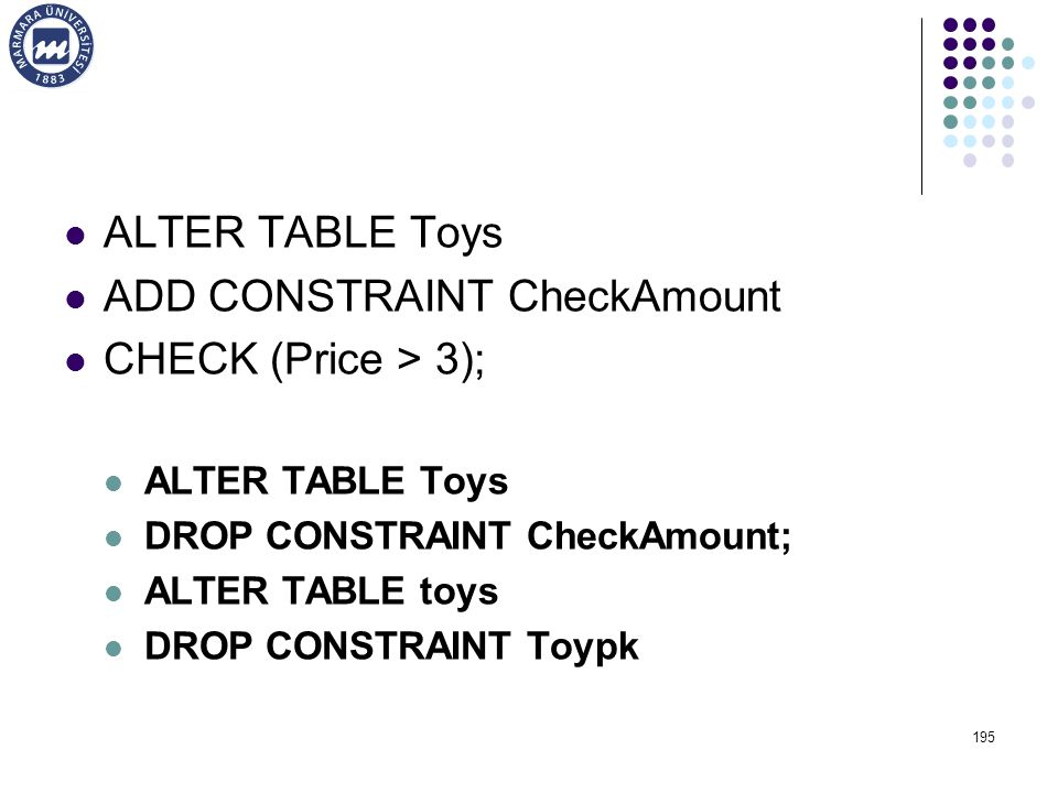 ALTER TABLE Toys ADD CONSTRAINT CheckAmount CHECK (Price > 3); ALTER TABLE Toys DROP CONSTRAINT CheckAmount; ALTER TABLE toys DROP CONSTRAINT Toypk 195