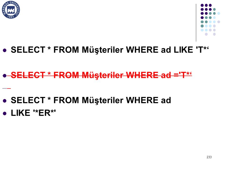 SELECT * FROM Müşteriler WHERE ad LIKE T*' SELECT * FROM Müşteriler WHERE ad = T*' SELECT * FROM Müşteriler WHERE ad LIKE *ER* 233