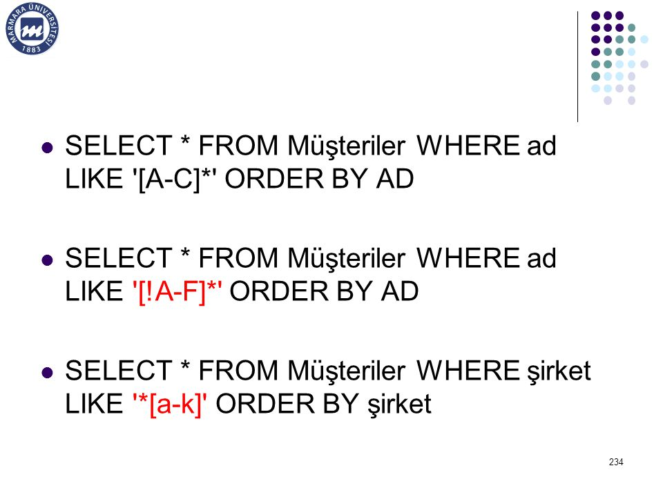SELECT * FROM Müşteriler WHERE ad LIKE [A-C]* ORDER BY AD SELECT * FROM Müşteriler WHERE ad LIKE [!A-F]* ORDER BY AD SELECT * FROM Müşteriler WHERE şirket LIKE *[a-k] ORDER BY şirket 234
