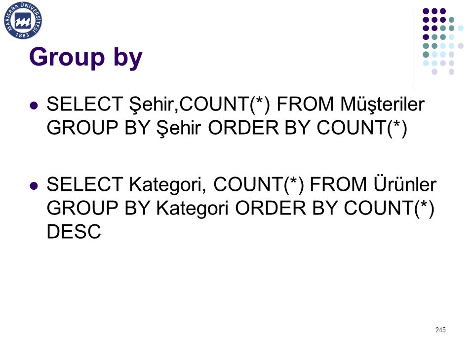 Group by SELECT Şehir,COUNT(*) FROM Müşteriler GROUP BY Şehir ORDER BY COUNT(*) SELECT Kategori, COUNT(*) FROM Ürünler GROUP BY Kategori ORDER BY COUN