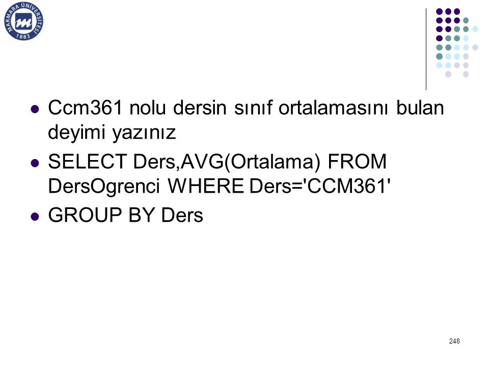 Ccm361 nolu dersin sınıf ortalamasını bulan deyimi yazınız SELECT Ders,AVG(Ortalama) FROM DersOgrenci WHERE Ders='CCM361' GROUP BY Ders 248
