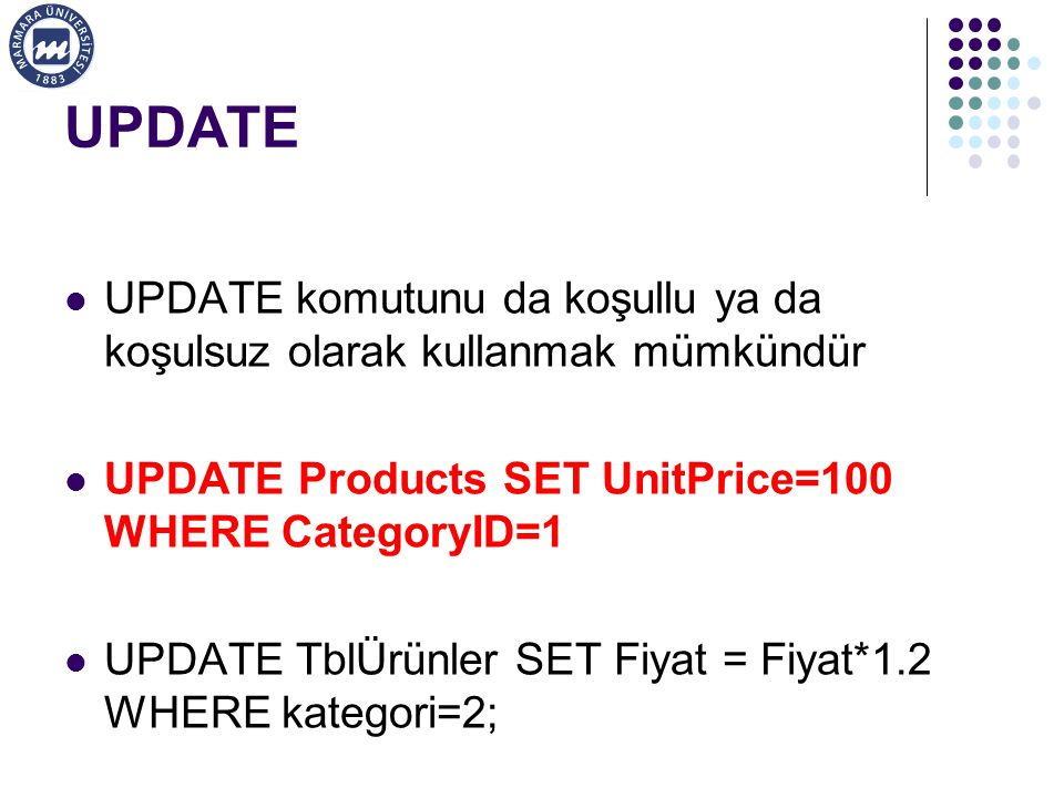 UPDATE UPDATE komutunu da koşullu ya da koşulsuz olarak kullanmak mümkündür UPDATE Products SET UnitPrice=100 WHERE CategoryID=1 UPDATE TblÜrünler SET Fiyat = Fiyat*1.2 WHERE kategori=2;