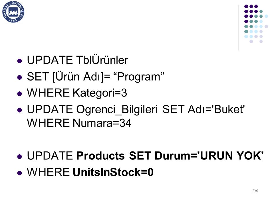 UPDATE TblÜrünler SET [Ürün Adı]= Program WHERE Kategori=3 UPDATE Ogrenci_Bilgileri SET Adı= Buket WHERE Numara=34 UPDATE Products SET Durum= URUN YOK WHERE UnitsInStock=0 258