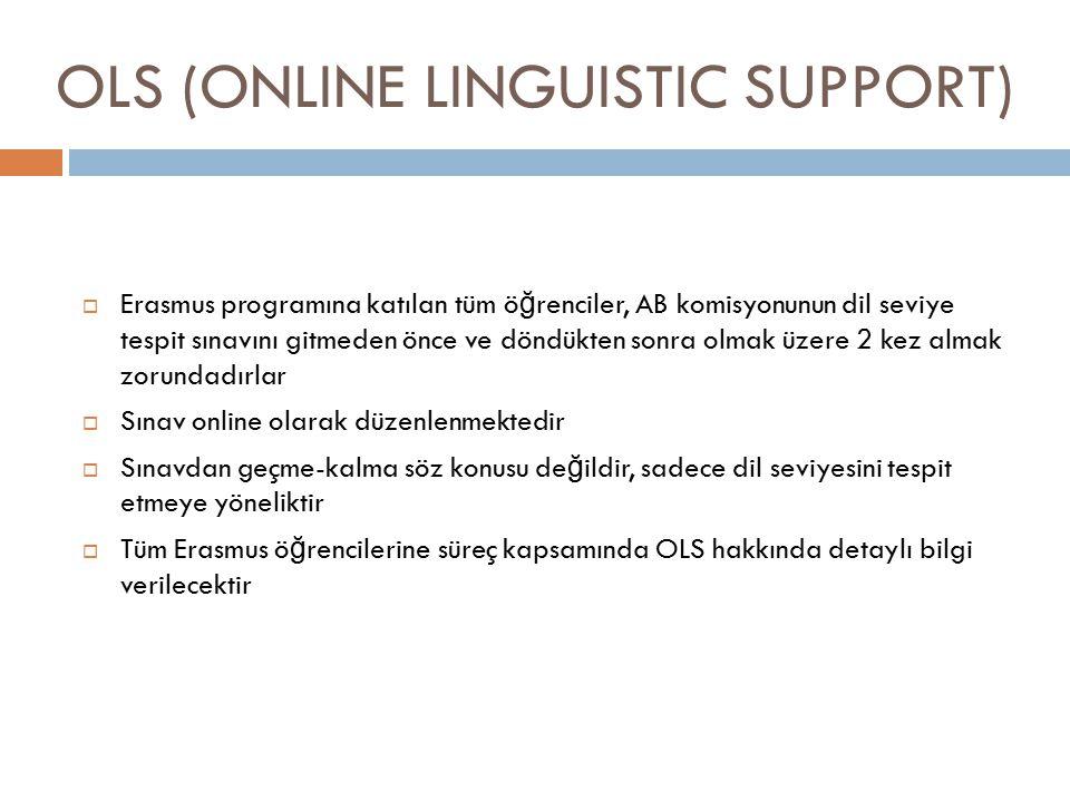 OLS (ONLINE LINGUISTIC SUPPORT)  Erasmus programına katılan tüm ö ğ renciler, AB komisyonunun dil seviye tespit sınavını gitmeden önce ve döndükten sonra olmak üzere 2 kez almak zorundadırlar  Sınav online olarak düzenlenmektedir  Sınavdan geçme-kalma söz konusu de ğ ildir, sadece dil seviyesini tespit etmeye yöneliktir  Tüm Erasmus ö ğ rencilerine süreç kapsamında OLS hakkında detaylı bilgi verilecektir