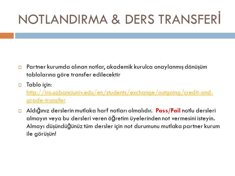NOTLANDIRMA & DERS TRANSFER İ  Partner kurumda alınan notlar, akademik kurulca onaylanmış dönüşüm tablolarına göre transfer edilecektir  Tablo için: http://iro.sabanciuniv.edu/en/students/exchange/outgoing/credit-and- grade-transfer http://iro.sabanciuniv.edu/en/students/exchange/outgoing/credit-and- grade-transfer  Aldı ğ ınız derslerin mutlaka harf notları olmalıdır.