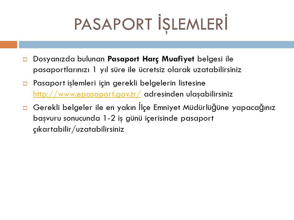 PASAPORT İ ŞLEMLER İ  Dosyanızda bulunan Pasaport Harç Muafiyet belgesi ile pasaportlarınızı 1 yıl süre ile ücretsiz olarak uzatabilirsiniz  Pasaport işlemleri için gerekli belgelerin listesine http://www.epasaport.gov.tr/ adresinden ulaşabilirsiniz http://www.epasaport.gov.tr/  Gerekli belgeler ile en yakın İ lçe Emniyet Müdürlü ğ üne yapaca ğ ınız başvuru sonucunda 1-2 iş günü içerisinde pasaport çıkartabilir/uzatabilirsiniz