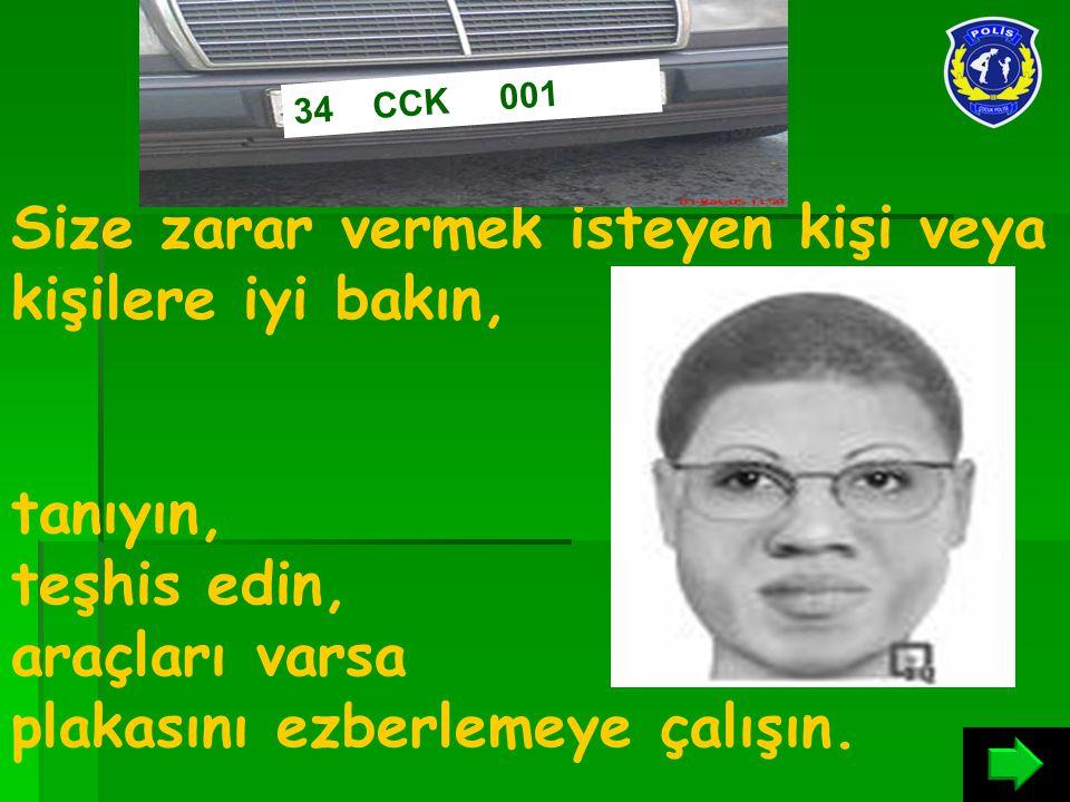 Size zarar vermek isteyen kişi veya kişilere iyi bakın, tanıyın, teşhis edin, araçları varsa plakasını ezberlemeye çalışın. 34 CCK 001