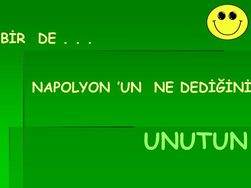 NAPOLYON 'UN NE DEDİĞİNİ UNUTUN BİR DE...
