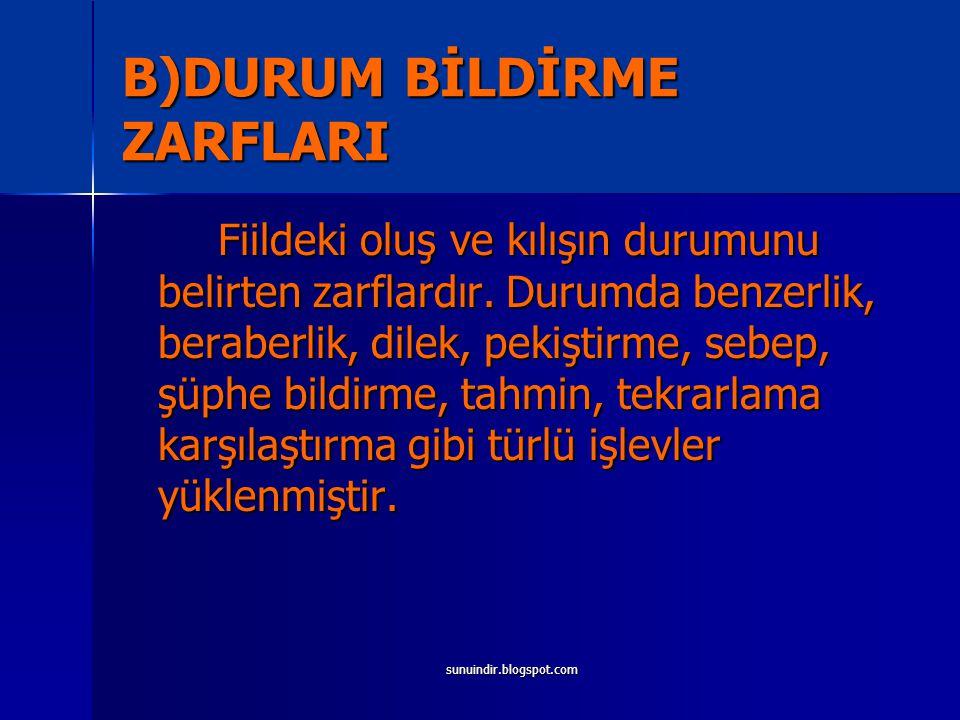 sunuindir.blogspot.com B)DURUM BİLDİRME ZARFLARI Fiildeki oluş ve kılışın durumunu belirten zarflardır.