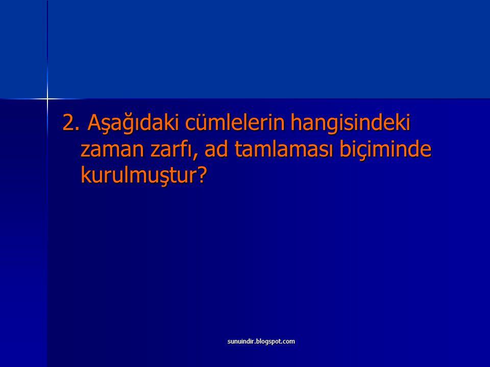 sunuindir.blogspot.com 2. Aşağıdaki cümlelerin hangisindeki zaman zarfı, ad tamlaması biçiminde kurulmuştur?