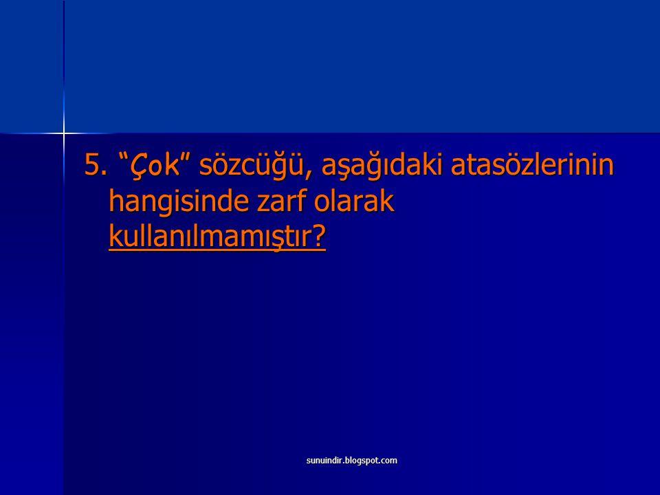 """sunuindir.blogspot.com 5. """"Çok"""" sözcüğü, aşağıdaki atasözlerinin hangisinde zarf olarak kullanılmamıştır?"""