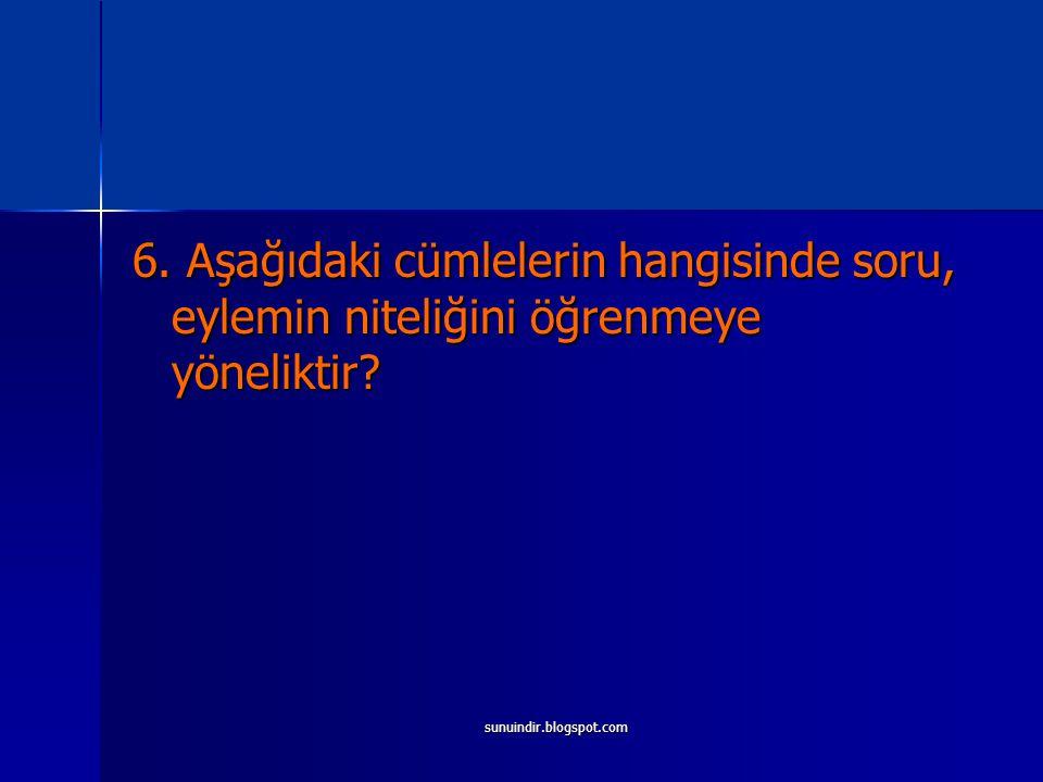 sunuindir.blogspot.com 6. Aşağıdaki cümlelerin hangisinde soru, eylemin niteliğini öğrenmeye yöneliktir?