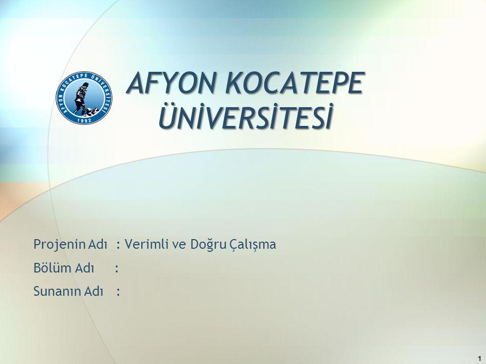 AFYON KOCATEPE ÜNİVERSİTESİ Projenin Adı : Verimli ve Doğru Çalışma Bölüm Adı : Sunanın Adı : 1