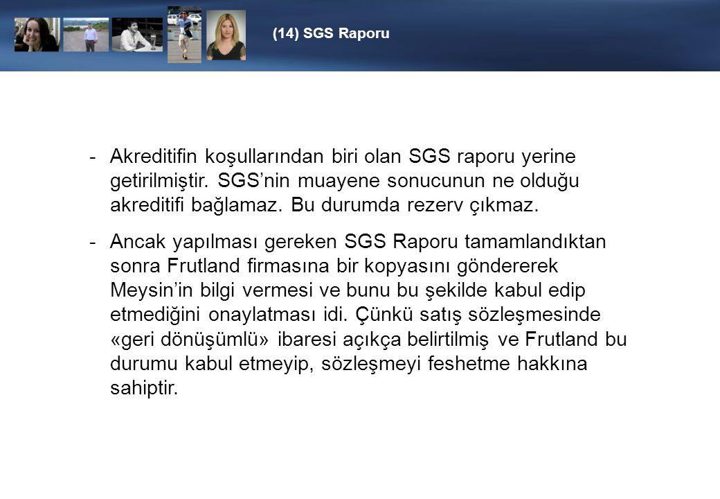 (14) SGS Raporu -Akreditifin koşullarından biri olan SGS raporu yerine getirilmiştir. SGS'nin muayene sonucunun ne olduğu akreditifi bağlamaz. Bu duru