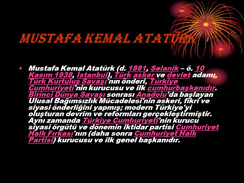 MUSTAFA KEMAL ATATÜRK Mustafa Kemal Atatürk (d. 1881, Selanik – ö. 10 Kasım 1938, İstanbul), Türk asker ve devlet adamı. Türk Kurtuluş Savaşı'nın önde
