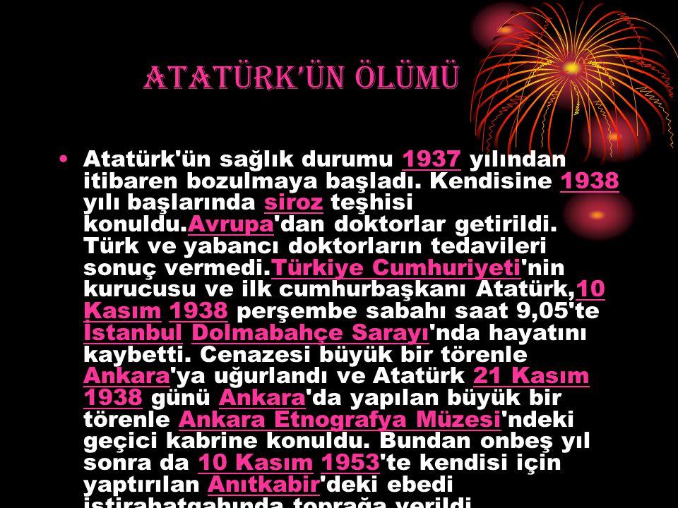 ATATÜRK'ÜN ÖLÜMÜ Atatürk'ün sağlık durumu 1937 yılından itibaren bozulmaya başladı. Kendisine 1938 yılı başlarında siroz teşhisi konuldu.Avrupa'dan do