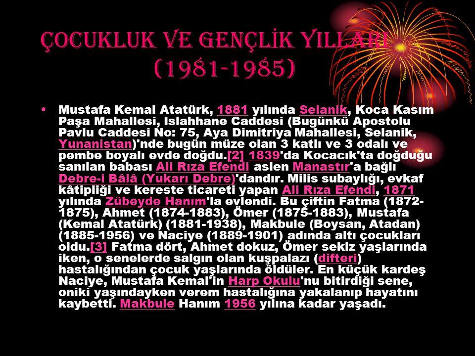ÇOCUKLUK VE GENÇL İ K YILLARI (1981-1985) Mustafa Kemal Atatürk, 1881 yılında Selanik, Koca Kasım Paşa Mahallesi, Islahhane Caddesi (Bugünkü Apostolu