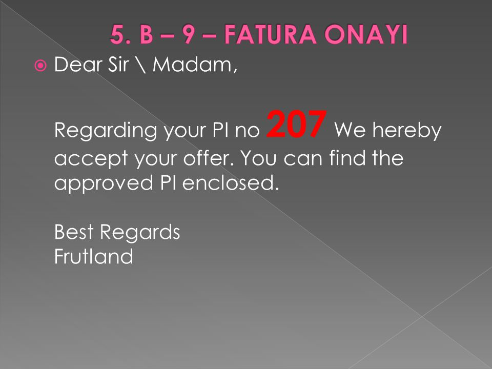  Dear Sir \ Madam, Regarding your PI no 207 We hereby accept your offer. You can find the approved PI enclosed. Best Regards Frutland