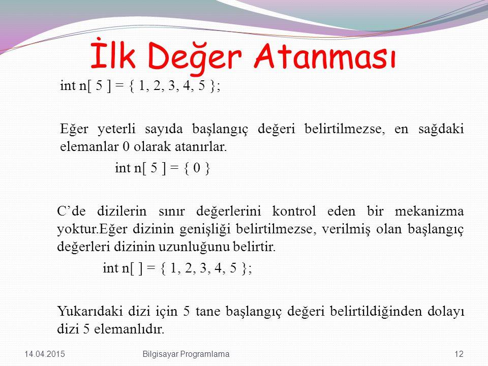 İlk Değer Atanması int n[ 5 ] = { 1, 2, 3, 4, 5 }; Eğer yeterli sayıda başlangıç değeri belirtilmezse, en sağdaki elemanlar 0 olarak atanırlar.