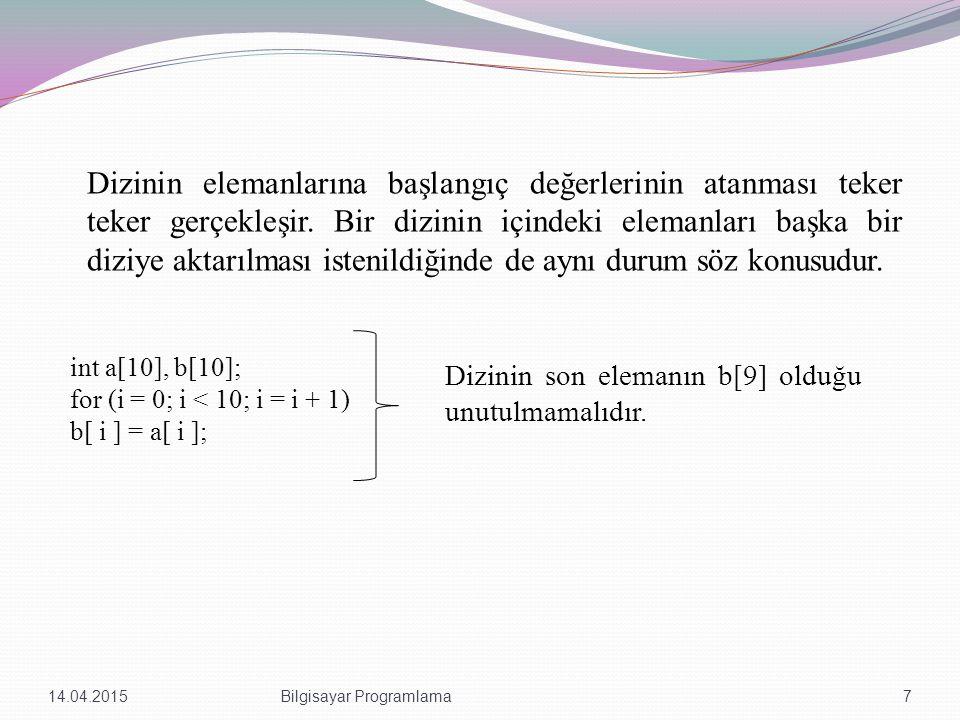 Örnek int main(int argc, char *argv[]) { int i,a[100]; int t,j=0; for(i = 0; i <= 100; i = i + 5) { a[i+5] = 255; } for (t=0, j=0;j<=100;j++,t++) printf ( a[%d] = %d \n ,t,a[j]); system( PAUSE ); return 0; } 14.04.20158Bilgisayar Programlama