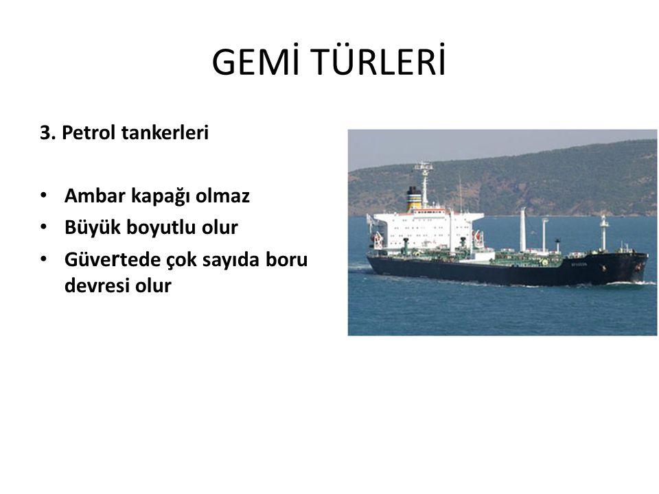 GEMİ TÜRLERİ 3. Petrol tankerleri Ambar kapağı olmaz Büyük boyutlu olur Güve r tede çok sayıda boru devresi olur