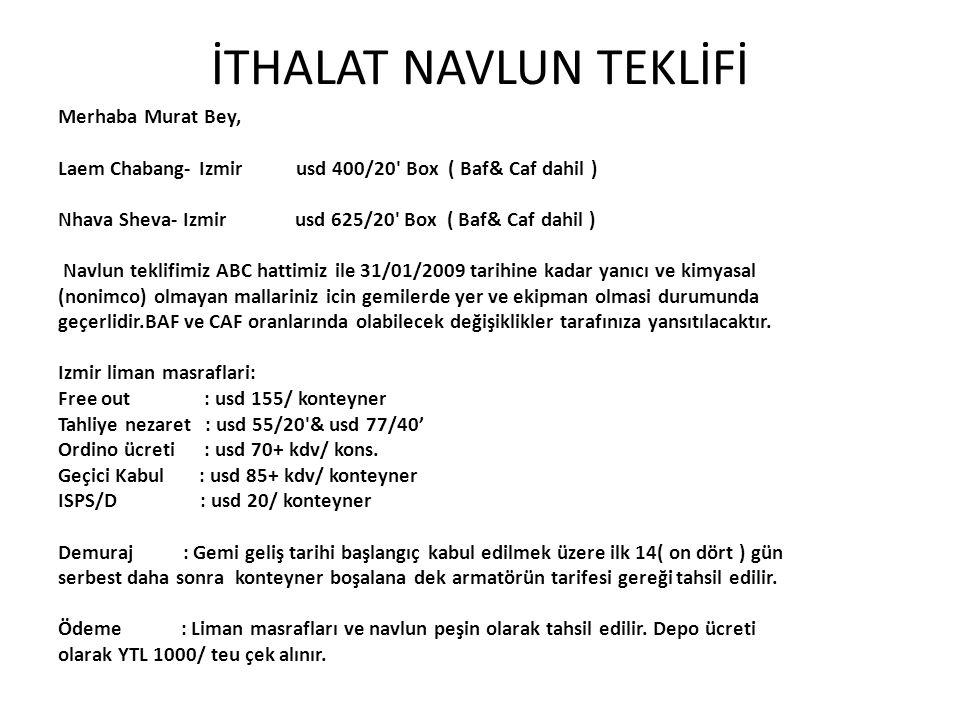 İTHALAT NAVLUN TEKLİFİ Merhaba Murat Bey, Laem Chabang- Izmir usd 400/20' Box ( Baf& Caf dahil ) Nhava Sheva- Izmir usd 625/20' Box ( Baf& Caf dahil )
