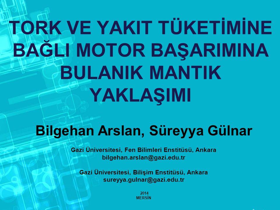 TORK VE YAKIT TÜKETİMİNE BAĞLI MOTOR BAŞARIMINA BULANIK MANTIK YAKLAŞIMI Bilgehan Arslan, Süreyya Gülnar Gazi Üniversitesi, Fen Bilimleri Enstitüsü, Ankara bilgehan.arslan@gazi.edu.tr Gazi Üniversitesi, Bilişim Enstitüsü, Ankara sureyya.gulnar@gazi.edu.tr 2014 MERSİN
