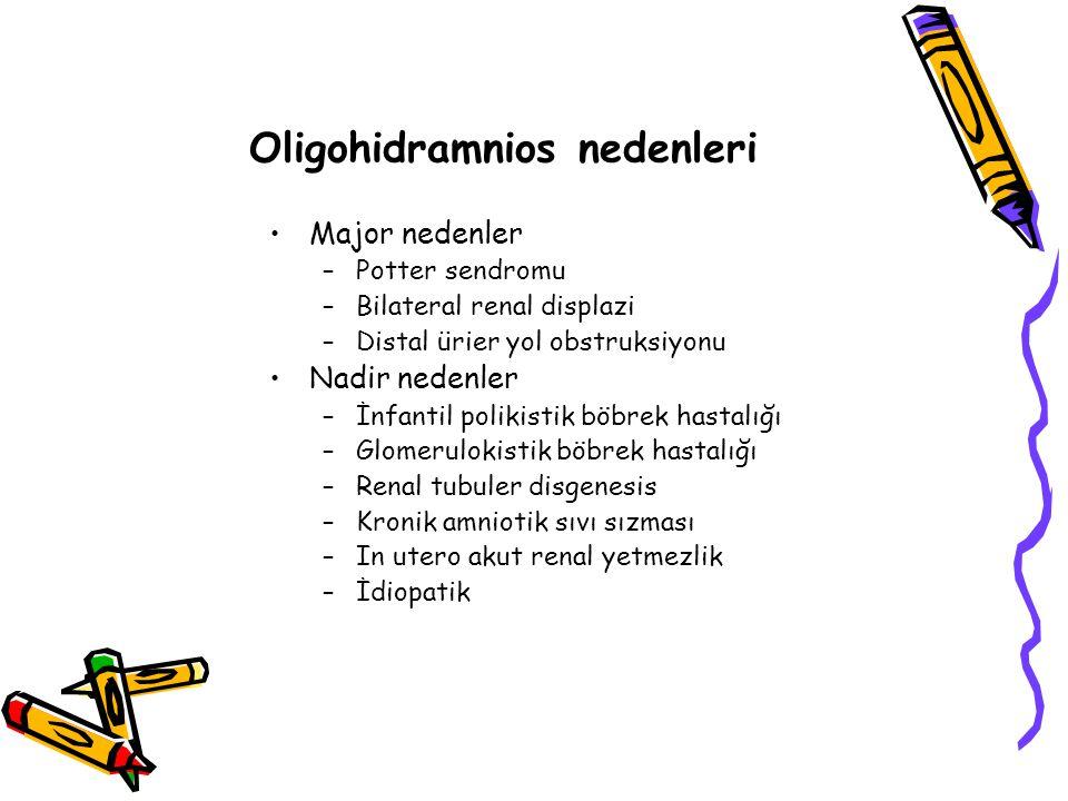 Oligohidramnios nedenleri Major nedenler –Potter sendromu –Bilateral renal displazi –Distal ürier yol obstruksiyonu Nadir nedenler –İnfantil polikistik böbrek hastalığı –Glomerulokistik böbrek hastalığı –Renal tubuler disgenesis –Kronik amniotik sıvı sızması –In utero akut renal yetmezlik –İdiopatik