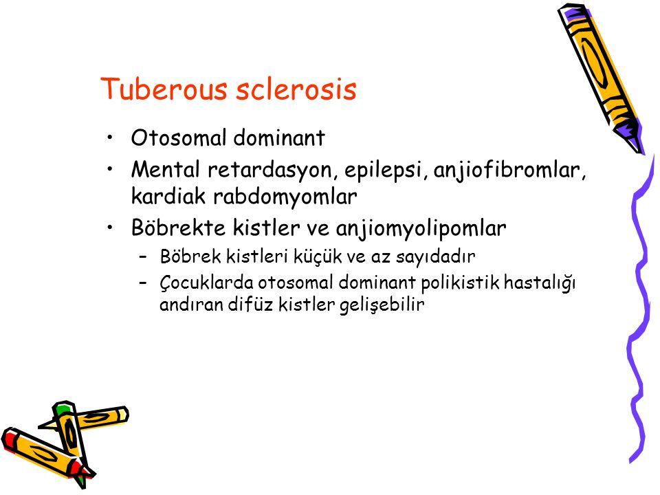 Tuberous sclerosis Otosomal dominant Mental retardasyon, epilepsi, anjiofibromlar, kardiak rabdomyomlar Böbrekte kistler ve anjiomyolipomlar –Böbrek kistleri küçük ve az sayıdadır –Çocuklarda otosomal dominant polikistik hastalığı andıran difüz kistler gelişebilir
