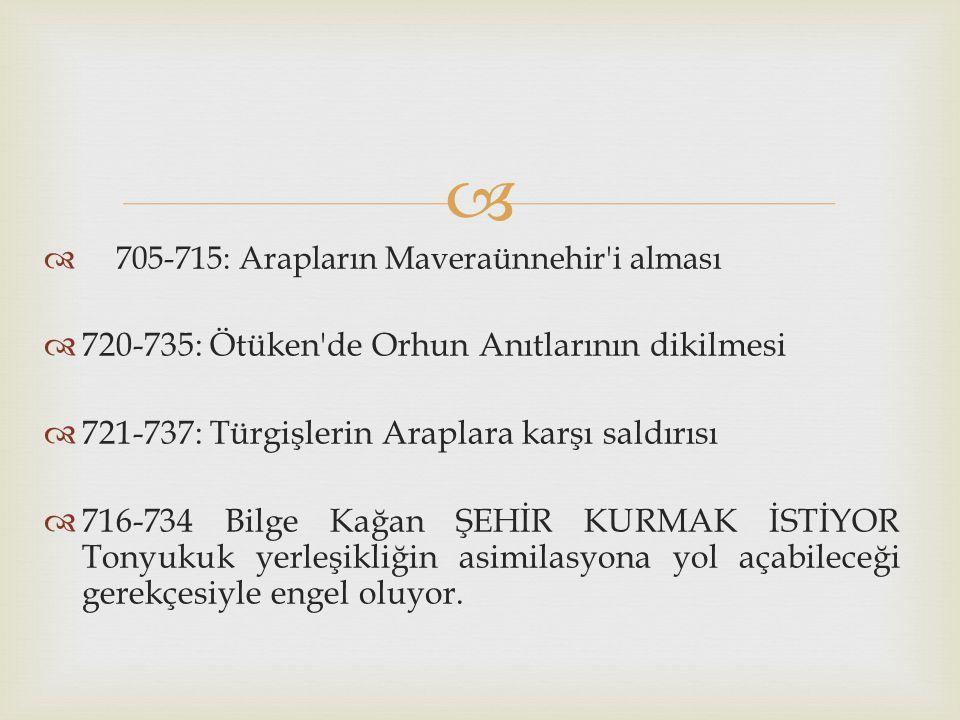   705-715: Arapların Maveraünnehir'i alması  720-735: Ötüken'de Orhun Anıtlarının dikilmesi  721-737: Türgişlerin Araplara karşı saldırısı  716-7