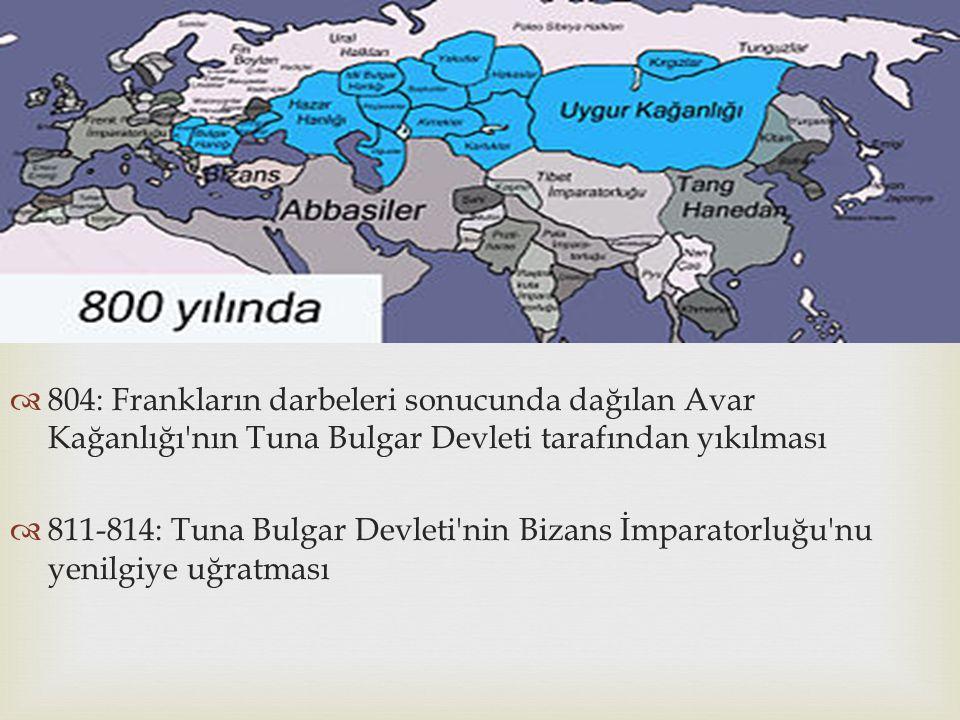   804: Frankların darbeleri sonucunda dağılan Avar Kağanlığı'nın Tuna Bulgar Devleti tarafından yıkılması  811-814: Tuna Bulgar Devleti'nin Bizans