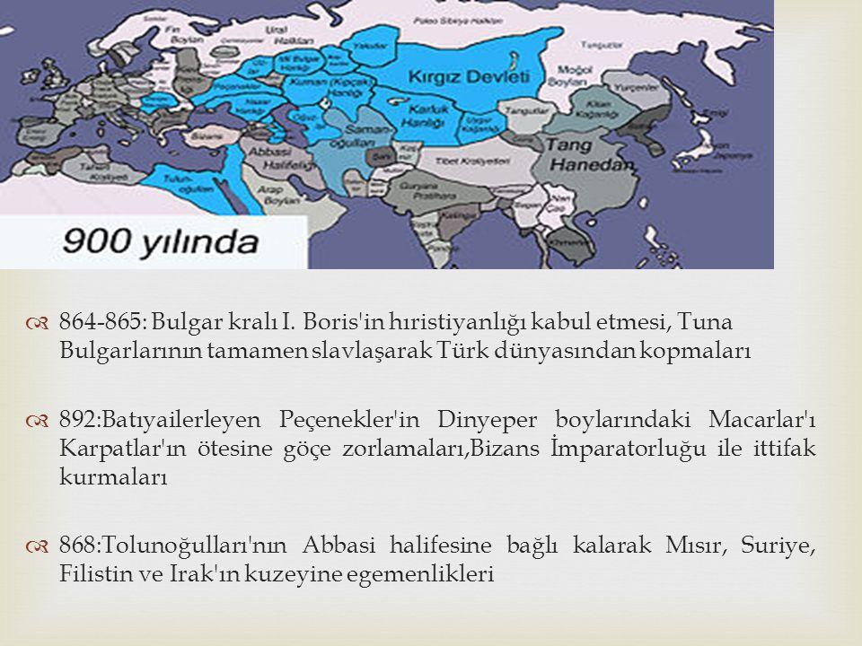   864-865: Bulgar kralı I. Boris'in hıristiyanlığı kabul etmesi, Tuna Bulgarlarının tamamen slavlaşarak Türk dünyasından kopmaları  892:Batıyailerl