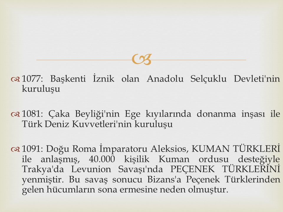   1077: Başkenti İznik olan Anadolu Selçuklu Devleti'nin kuruluşu  1081: Çaka Beyliği'nin Ege kıyılarında donanma inşası ile Türk Deniz Kuvvetleri'