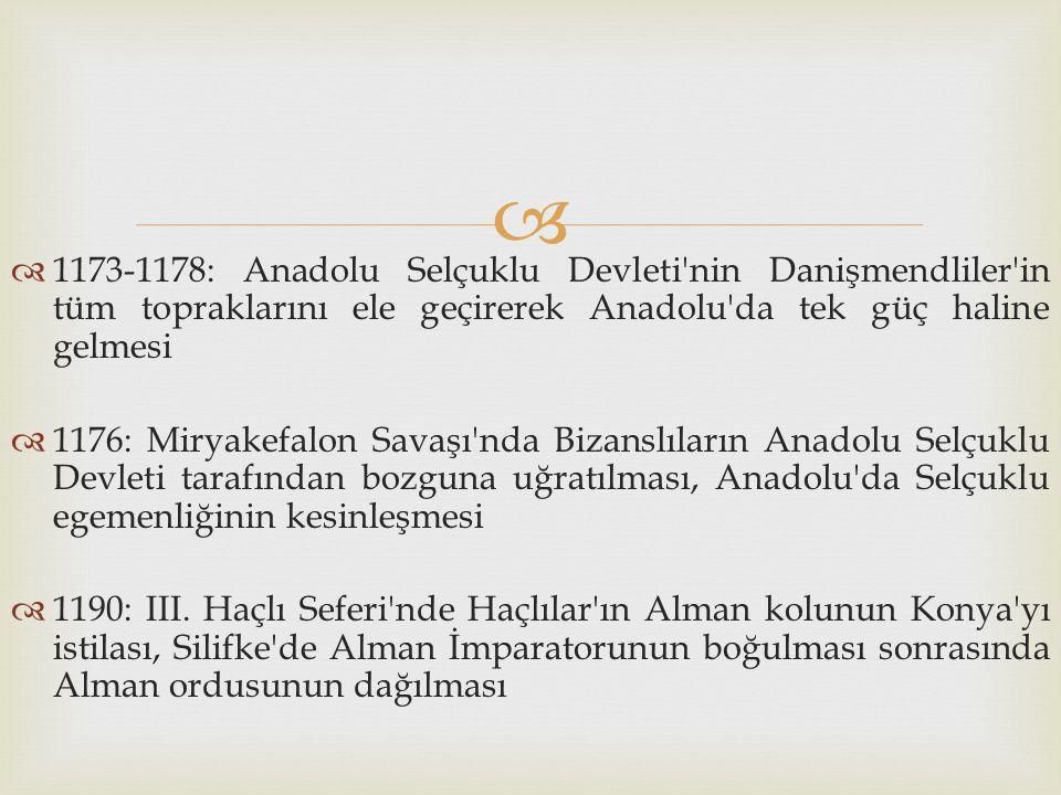   1173-1178: Anadolu Selçuklu Devleti'nin Danişmendliler'in tüm topraklarını ele geçirerek Anadolu'da tek güç haline gelmesi  1176: Miryakefalon Sa