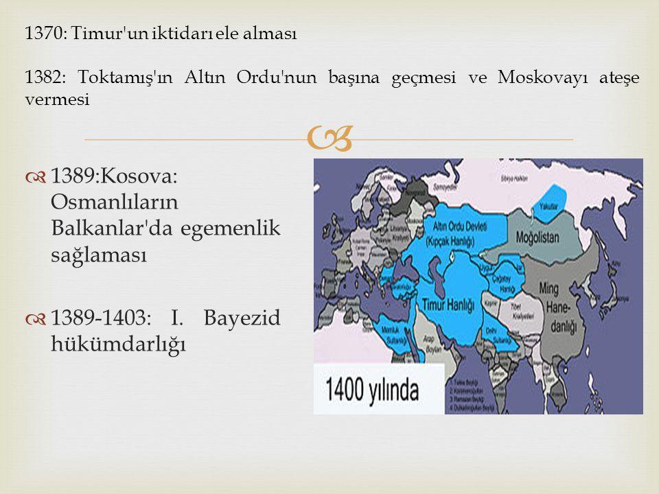   1389:Kosova: Osmanlıların Balkanlar'da egemenlik sağlaması  1389-1403: I. Bayezid hükümdarlığı 1370: Timur'un iktidarı ele alması 1382: Toktamış'