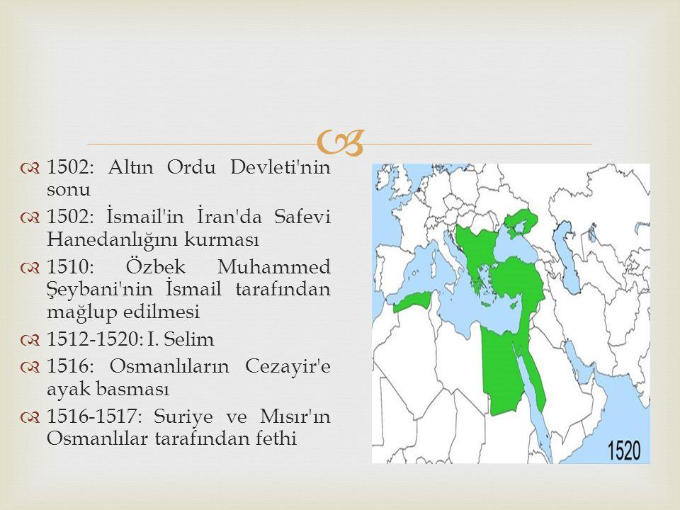   1502: Altın Ordu Devleti'nin sonu  1502: İsmail'in İran'da Safevi Hanedanlığını kurması  1510: Özbek Muhammed Şeybani'nin İsmail tarafından mağl
