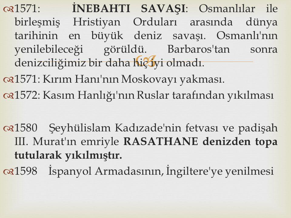   1571: İNEBAHTI SAVAŞI : Osmanlılar ile birleşmiş Hristiyan Orduları arasında dünya tarihinin en büyük deniz savaşı. Osmanlı'nın yenilebileceği gör