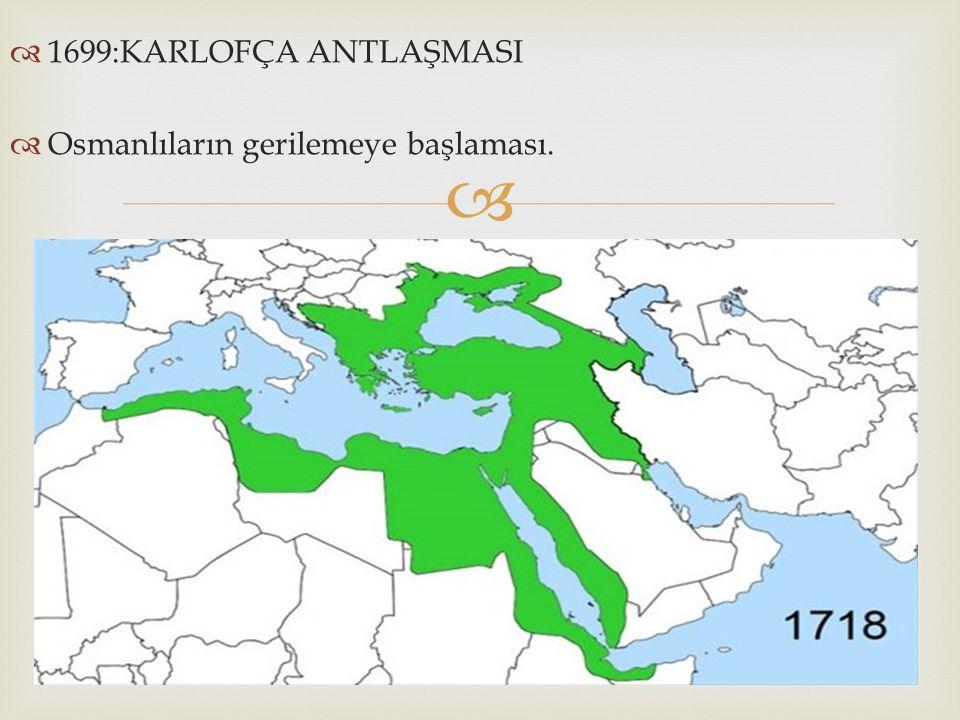   1699:KARLOFÇA ANTLAŞMASI  Osmanlıların gerilemeye başlaması.