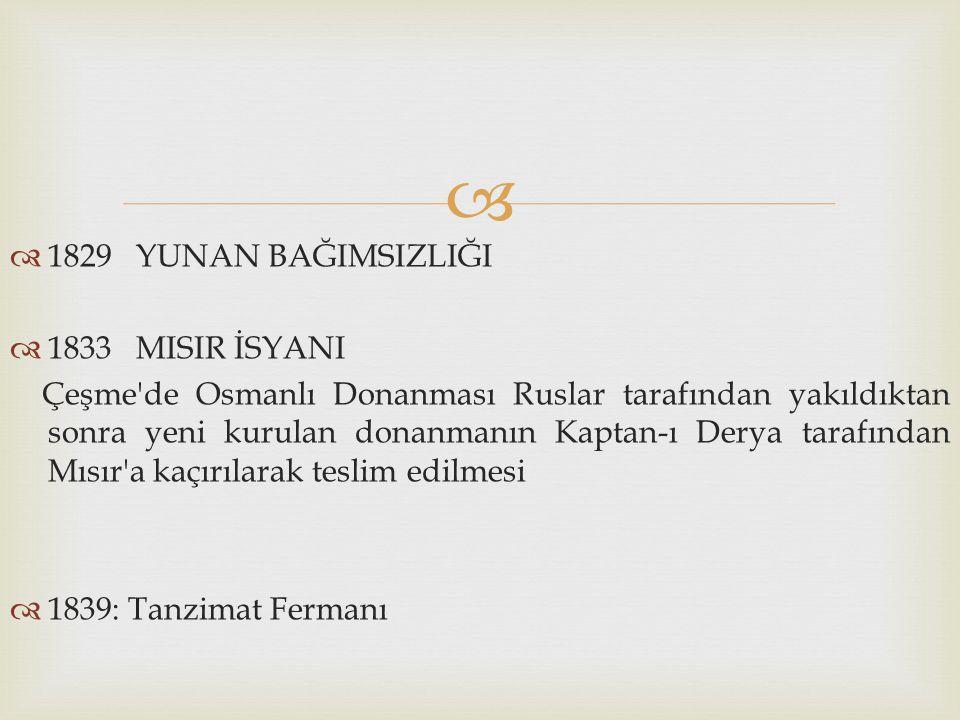  1829 YUNAN BAĞIMSIZLIĞI  1833 MISIR İSYANI Çeşme'de Osmanlı Donanması Ruslar tarafından yakıldıktan sonra yeni kurulan donanmanın Kaptan-ı Derya
