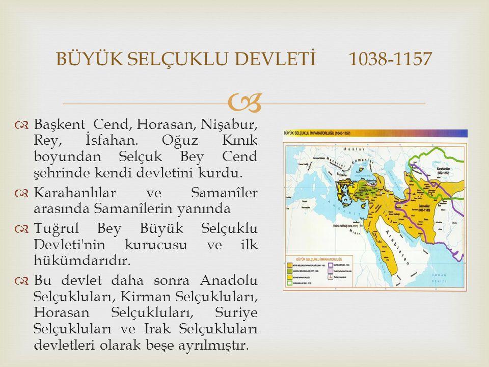   Başkent Cend, Horasan, Nişabur, Rey, İsfahan. Oğuz Kınık boyundan Selçuk Bey Cend şehrinde kendi devletini kurdu.  Karahanlılar ve Samanîler aras