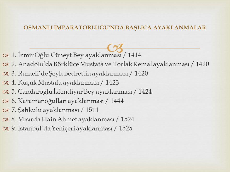 OSMANLI İMPARATORLUĞU'NDA BAŞLICA AYAKLANMALAR  1. İzmir Oğlu Cüneyt Bey ayaklanması / 1414  2. Anadolu'da Börklüce Mustafa ve Torlak Kemal ayakla