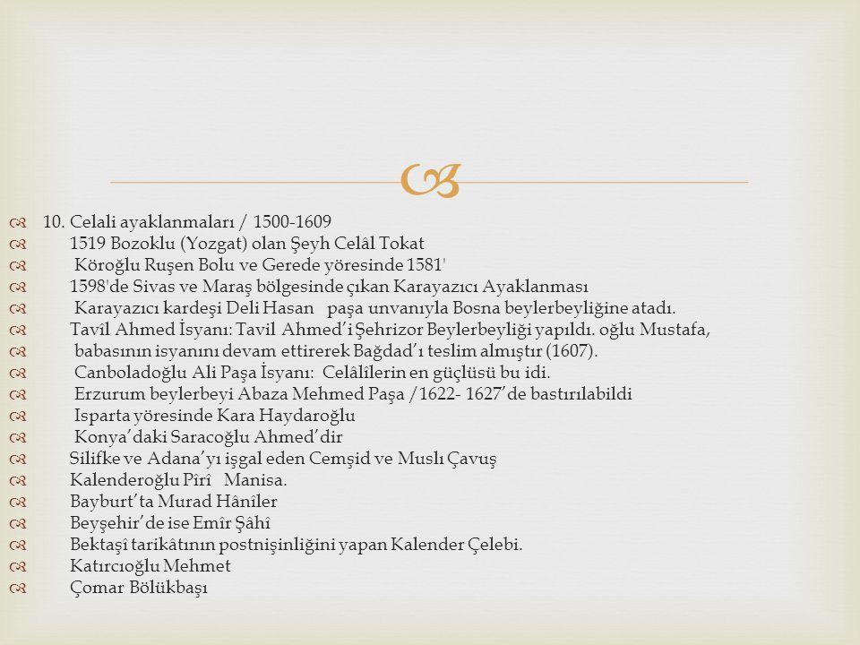   10. Celali ayaklanmaları / 1500-1609  1519 Bozoklu (Yozgat) olan Şeyh Celâl Tokat  Köroğlu Ruşen Bolu ve Gerede yöresinde 1581'  1598'de Sivas