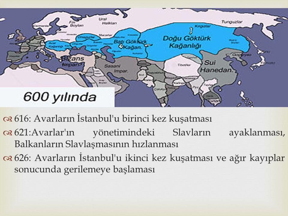   616: Avarların İstanbul'u birinci kez kuşatması  621:Avarlar'ın yönetimindeki Slavların ayaklanması, Balkanların Slavlaşmasının hızlanması  626: