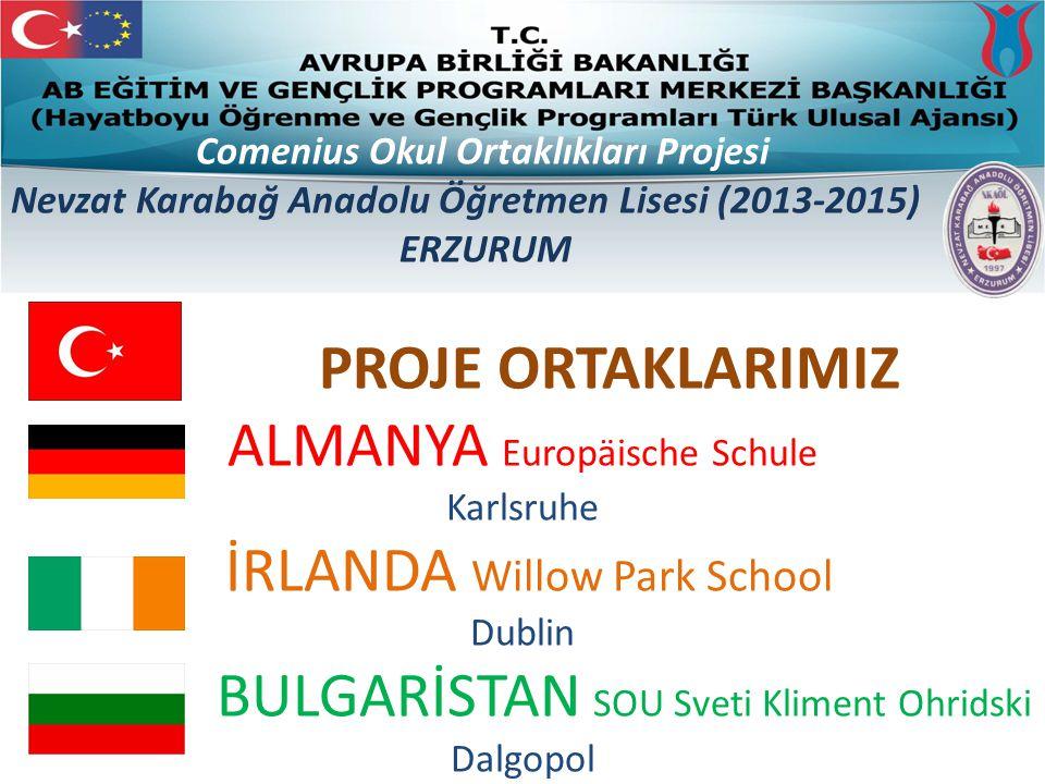 PROJE ORTAKLARIMIZ ALMANYA Europäische Schule Karlsruhe İRLANDA Willow Park School Dublin BULGARİSTAN SOU Sveti Kliment Ohridski Dalgopol Comenius Okul Ortaklıkları Projesi Nevzat Karabağ Anadolu Öğretmen Lisesi (2013-2015) ERZURUM